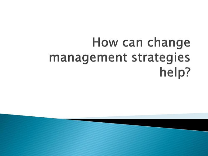 How can change management strategies help