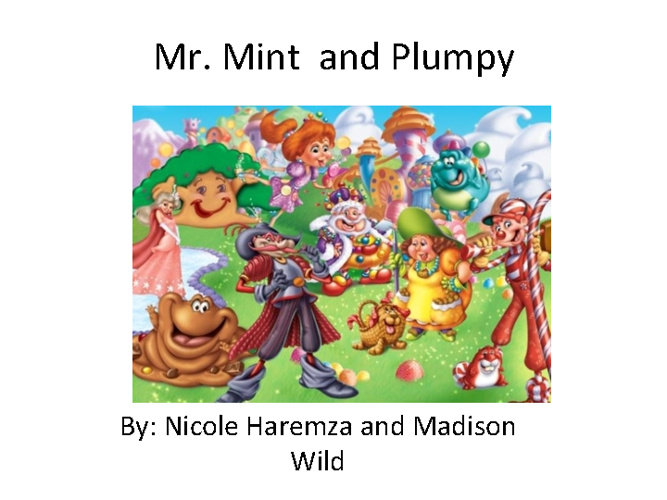 Mr. Mint and Plumpy- By: Nicole Haremza and Madison Wild-period7