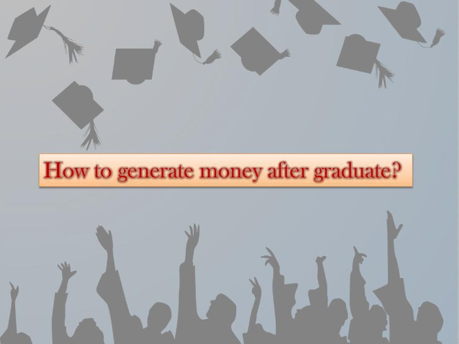 How to generate money after graduate?