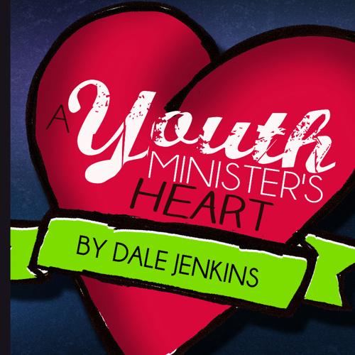 """A Youth Minister's Heart"" [by Dale Jenkins]"