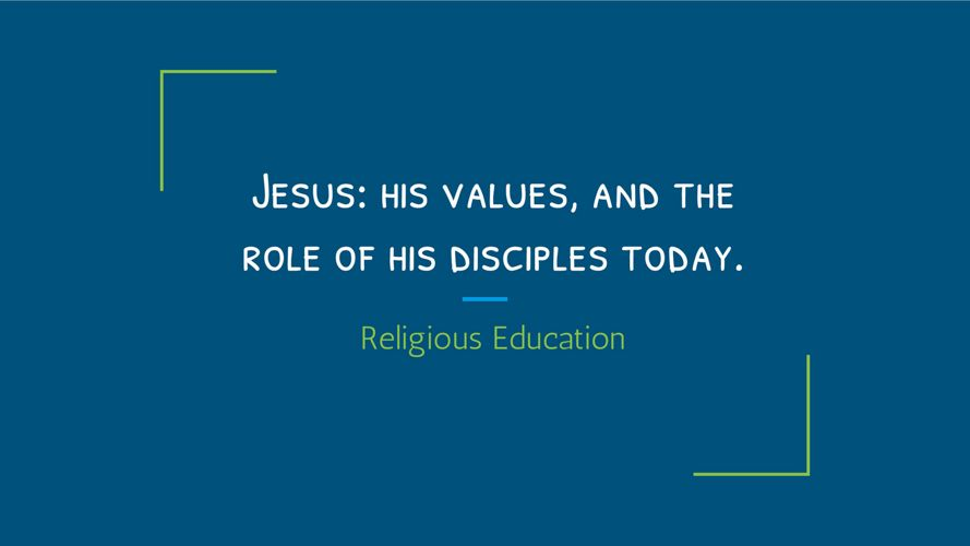Jesus- his values, and the role of his disciples today.