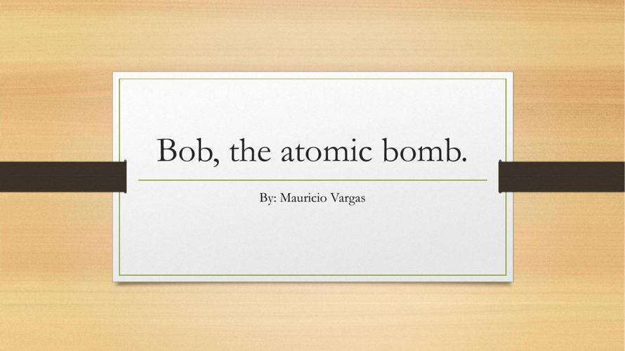 Bob, the atomic bomb