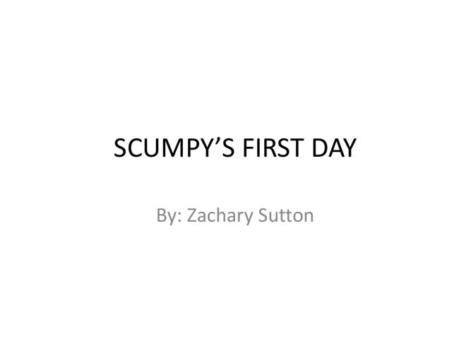 SCUMPY'S FIRST DAY