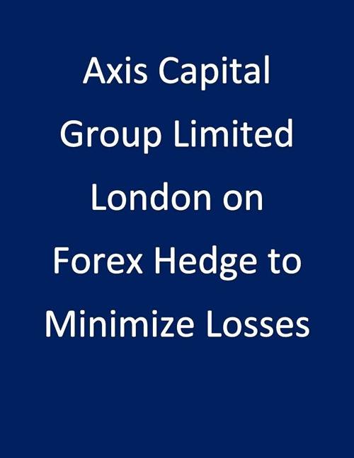 Axis Capital Group Limited London on Forex Hedge to Minimize Los