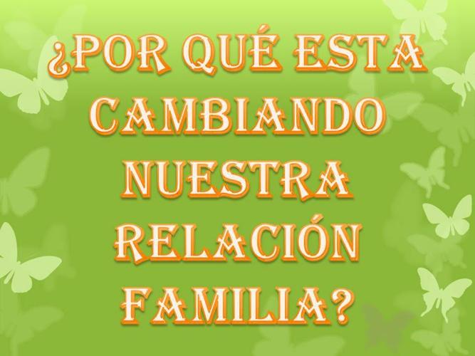 ¿POR QUÉ ESTA CAMBIANDO NUESTRA RELACIÓN FAMILIAR?