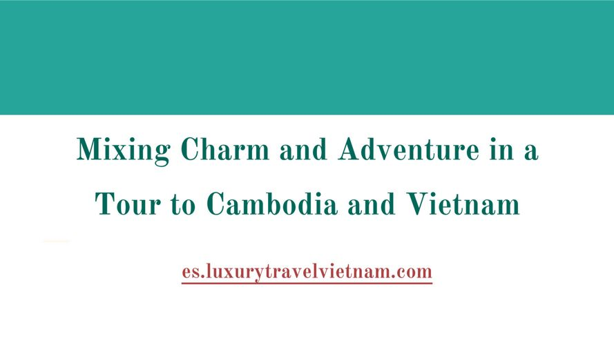 Mixing Charm and Adventure in a Tour to Cambodia and Vietnam