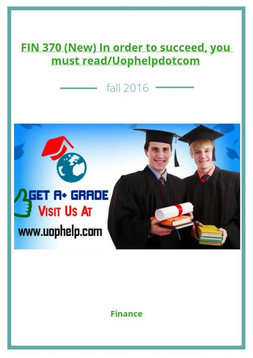 FIN 370 (New) In order to succeed, you must read/Uophelpdotc