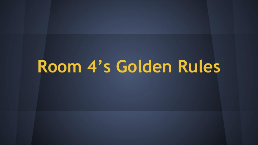 Room 4's Golden Rules