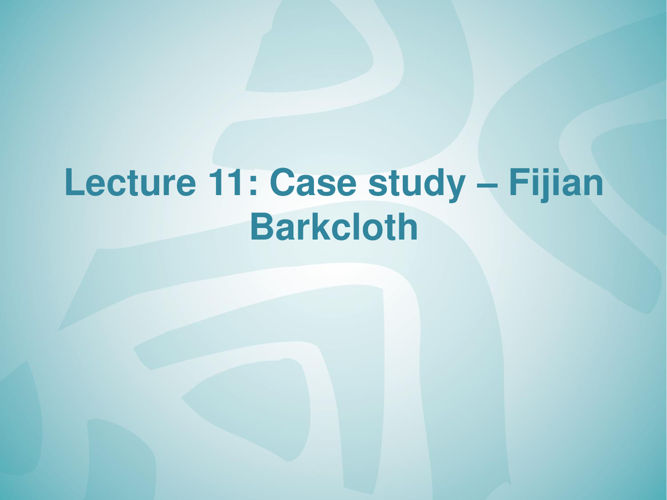 lecture 11 case study Fijian barkcloth-PART-2