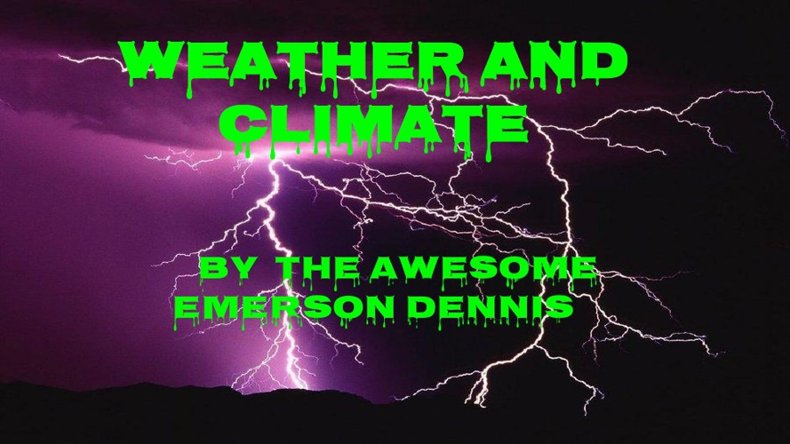 WEATHER AND CLIMATE BY THE AWESOME EMERSON DENNIS