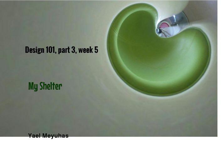 Design 101, part 3, week 5: My shelter