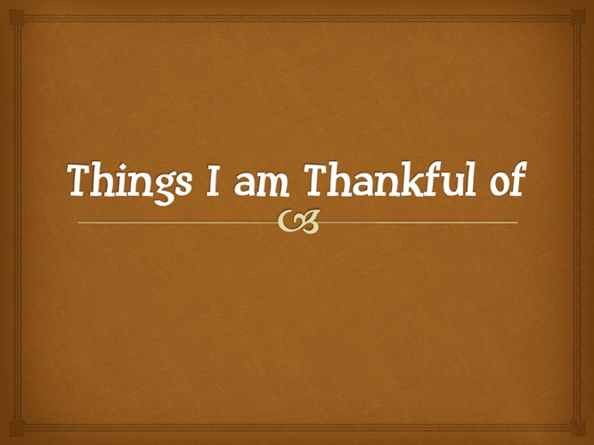 Things I am Thankful of