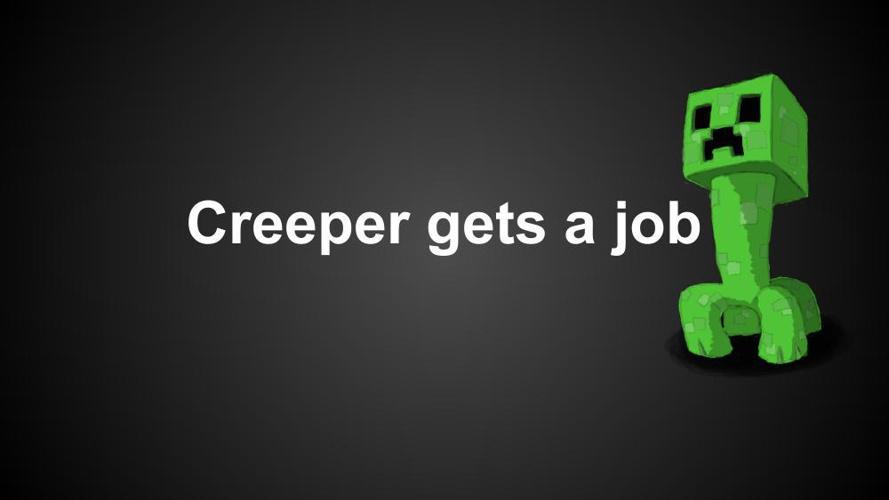 creeper gets a job