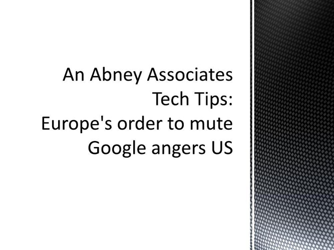 An Abney Associates Tech Tips: Europe's order to mute Google ang