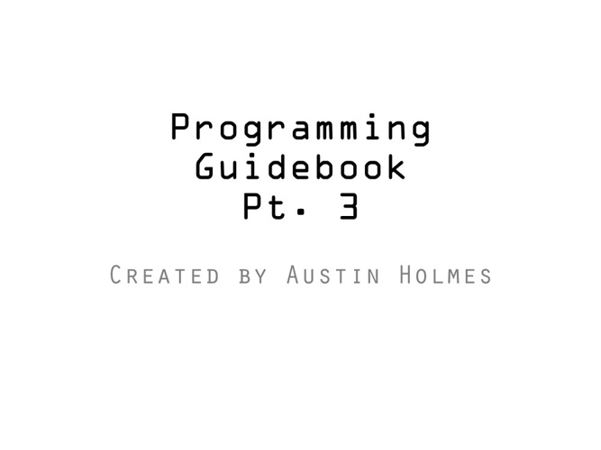 Programming Guidebook Part 3 by Austin Holmes (AP Comp Sci)
