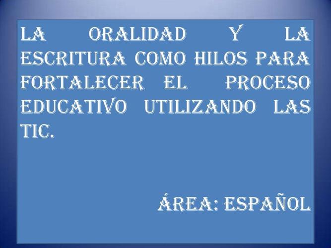 LA ORALIDAD Y LA ESCRITURA PARA FORTALECER EL PROCESO EDUCATIVO