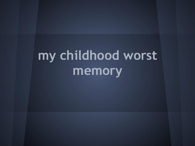 Worst Childhood Memory