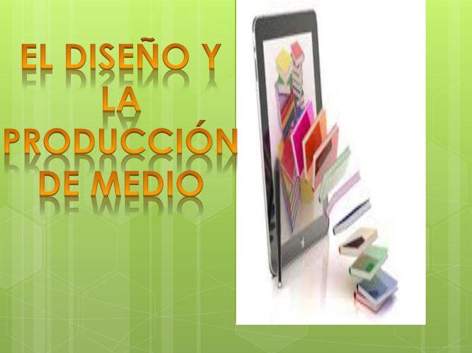 DISEÑO Y PRODUCCION DEL MEDIO