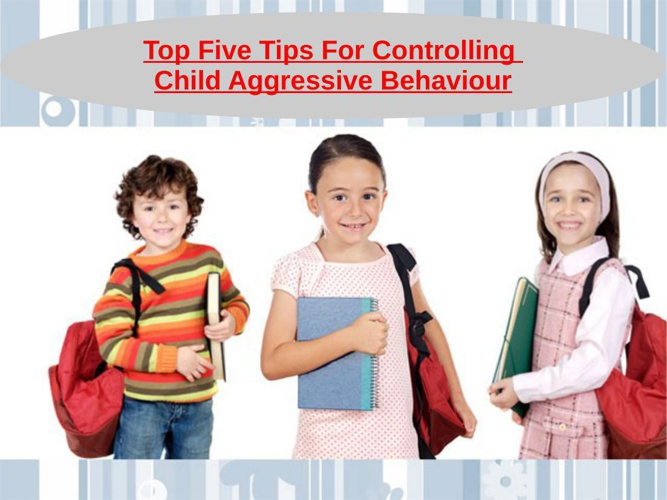 Top Five Tips For Controlling Child Aggressive Behaviour