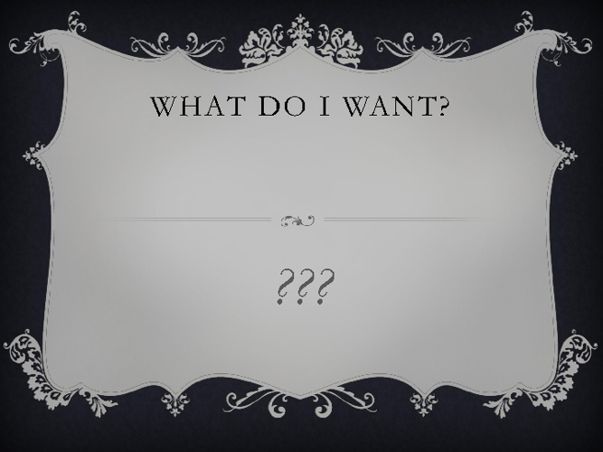 What Do I Want?