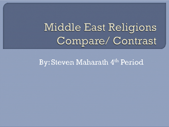 Middle East Religions Compare/Contrast-Steven Maharath 4th