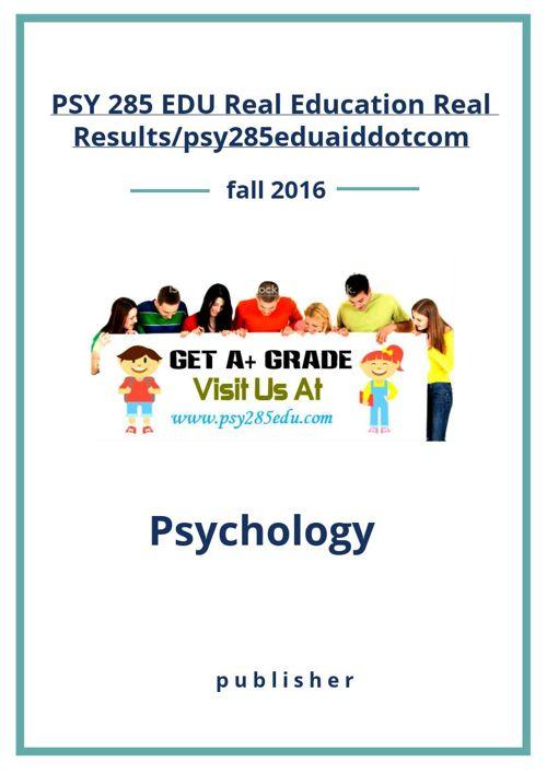 PSY 285 EDU Real Education Real Results/psy285eduaiddotcom