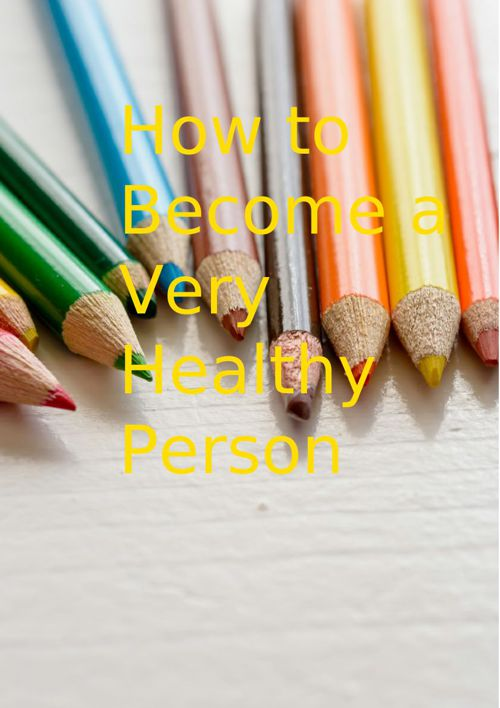 HOW TO BECOME A VERY HEALTHY PERSON
