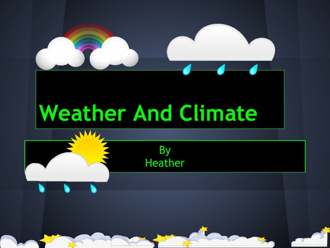 Weather and Climate By Heather