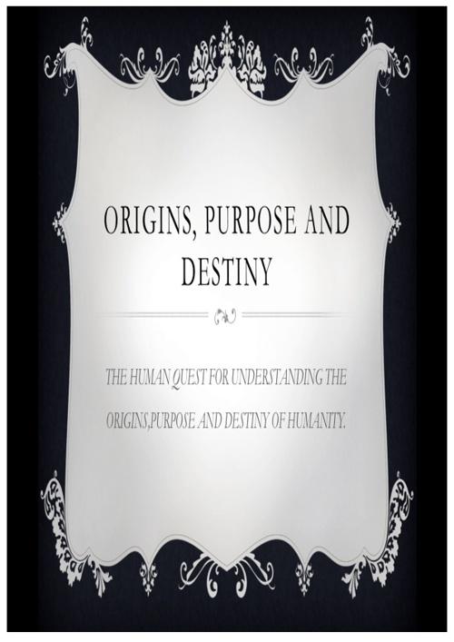 Origin Purpose and Destiny