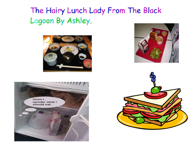 The hairy Lunch lady from the black lagoon By Ashley.