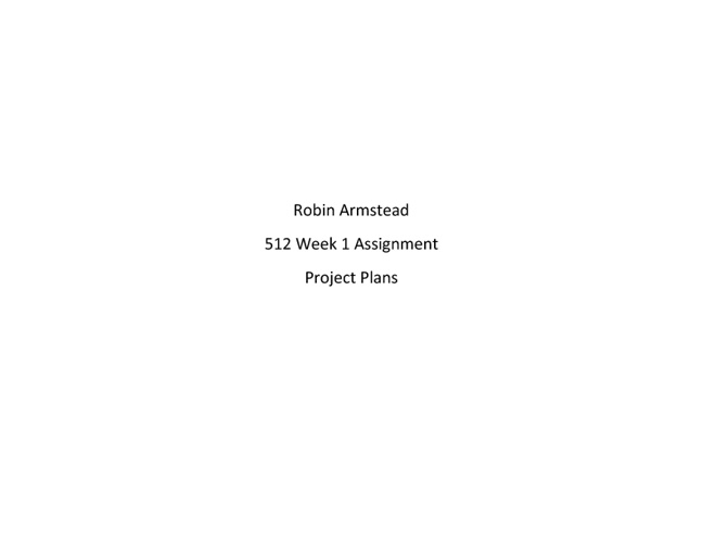 Robin Armstead 512 Project Plans