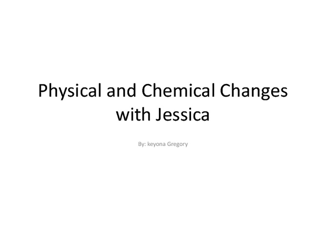 Chemical and Physical changes with Jessica!!