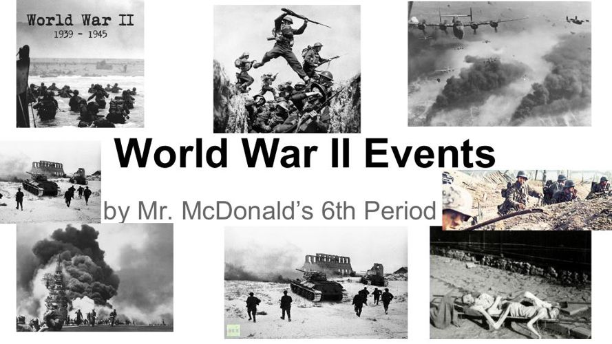 World War II Events by Mr.McDonald's 6th Period Class
