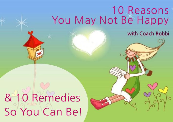 10 Reasons You May Not Be Happy and 10 Remedies So You Can Be!