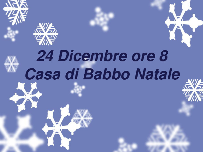 24 Dicembre ore 8 Casa di Babbo Natale