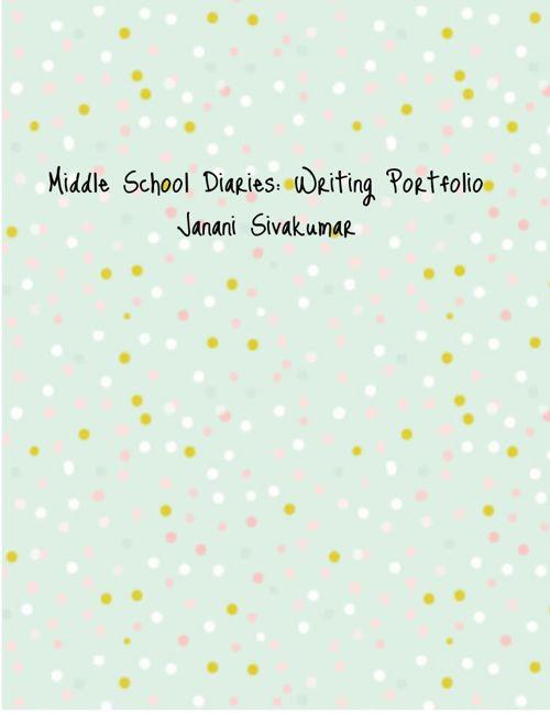 Middle School Diaries Janani Sivakumar Writing Portfolio