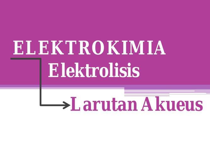 Present ELEKTROLISIS Larutan Akueus