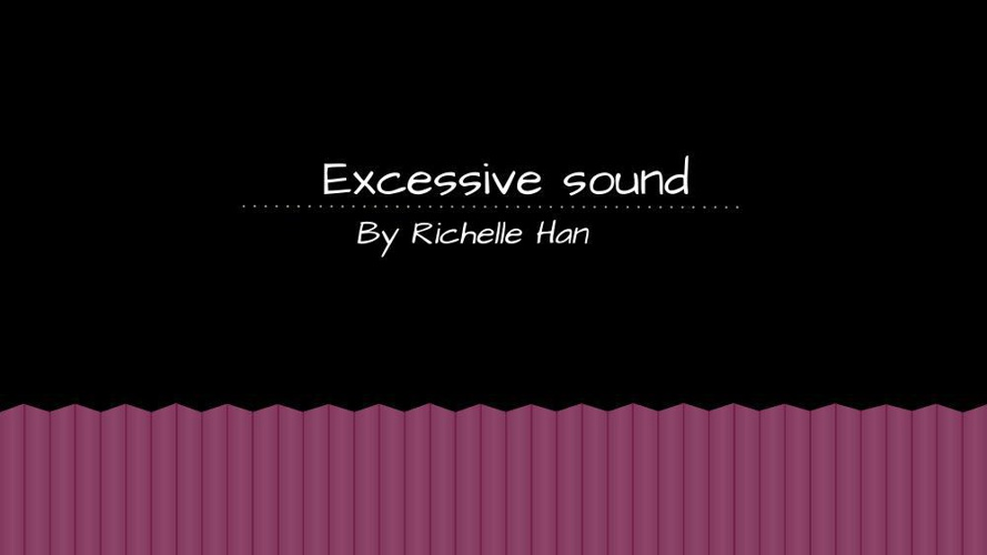 Excessive sounds.