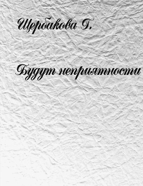 """Щербакова Г. """"Будут неприятности"""""""
