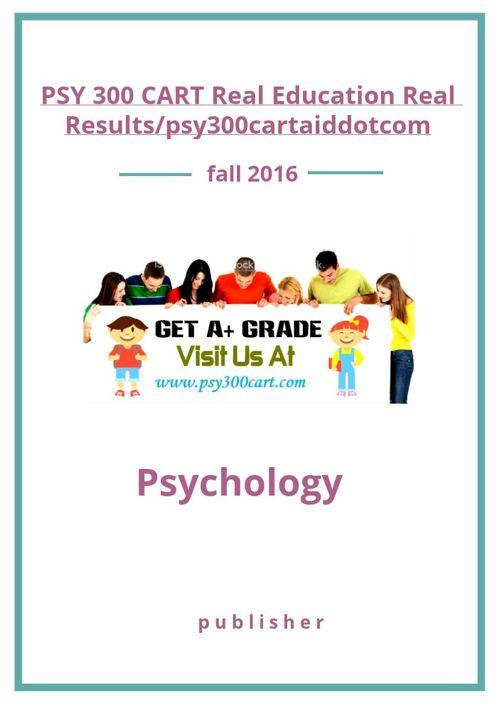 PSY 300 CART Real Education Real Results/psy300cartaiddotcom