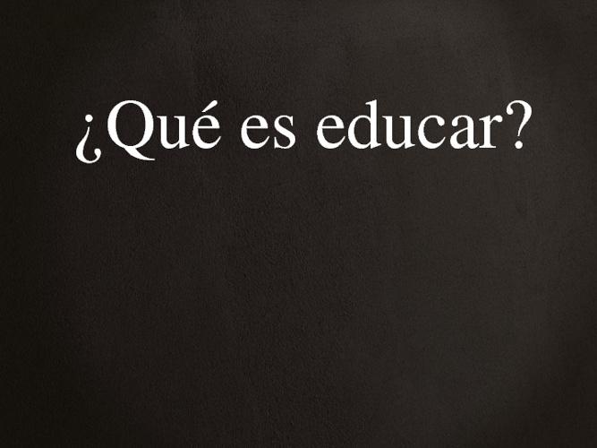 ¿Qué es educar?