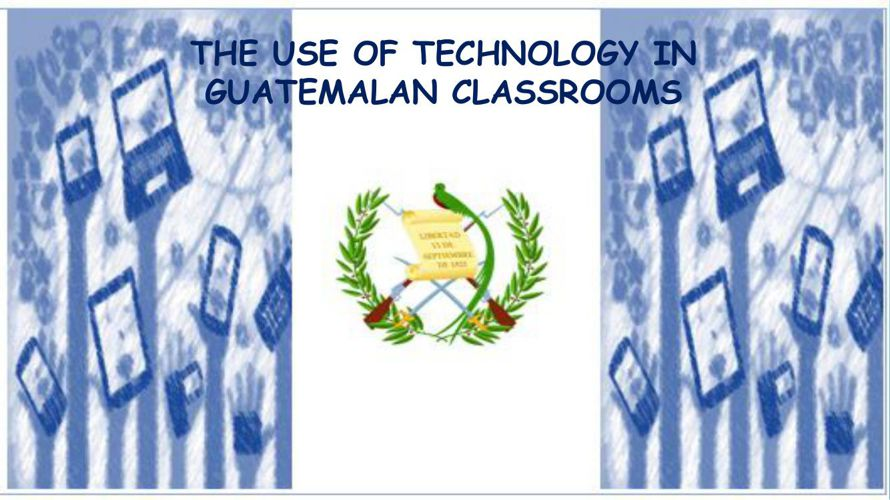 THE USE OF TECHNOLOGY IN GUATEMALAN CLASSROOMS