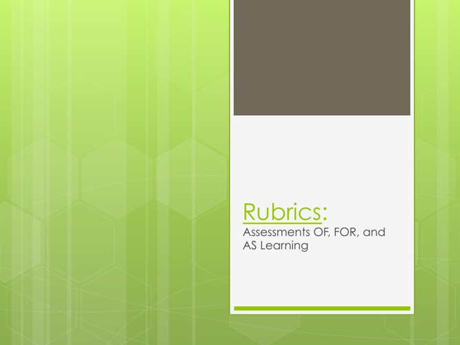 Rubrics: Assessment OF, FOR, and AS Learning