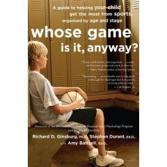 Whose Game Is It, Anyway? : A Guide to Helping Your Child Get the Most from Sports, Organized by Age and Stage