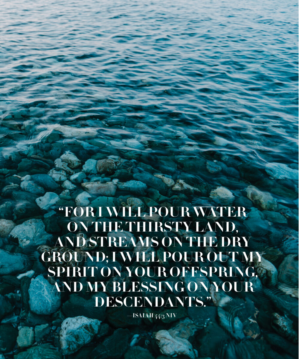 For I will pour water on the thirsty land, and streams on the dry ground; I will pour out my Spirit on your offspring, and my blessing on your descendants, Isiah 44:3 NIV