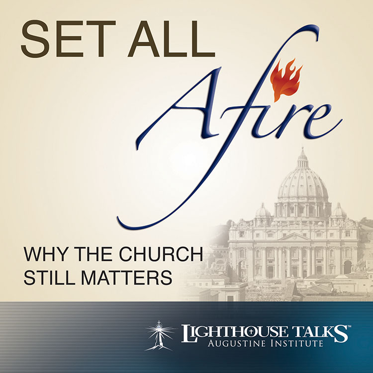 Set All Afire: Why the Church Still Matters - Lighthouse Catholic Media