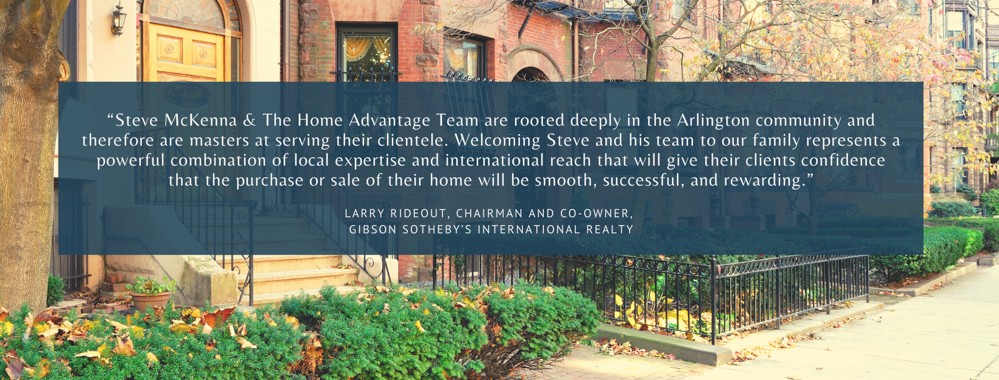 Steve McKenna & The Home Advantage Team along with Gibson Sotheby's International Realty offer clients both global reach and local expertise.