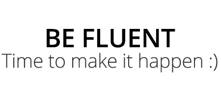BE FLUENT Time to make it happen :)