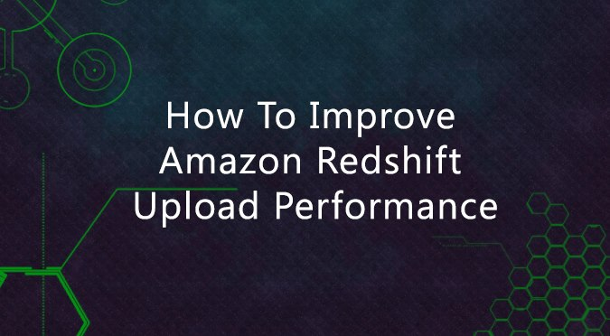 How to Improve Amazon Redshift Upload Performance