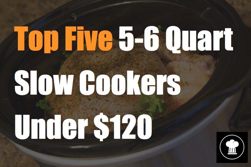 Top Five 5-6 Quart Slow Cookers Under 120 dollars